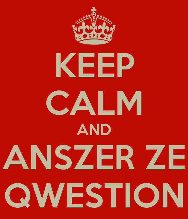 KEEP CALM AND ANSZER ZE QWESTION