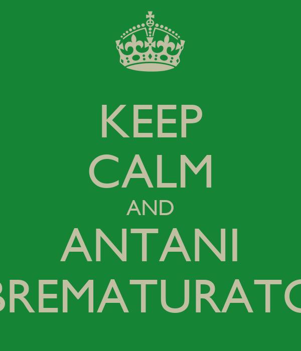 KEEP CALM AND ANTANI BREMATURATO