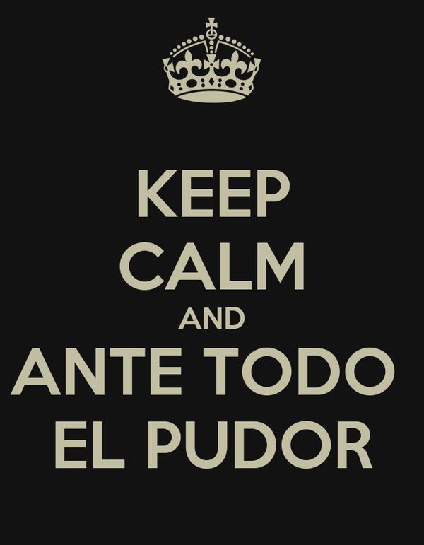 KEEP CALM AND ANTE TODO  EL PUDOR
