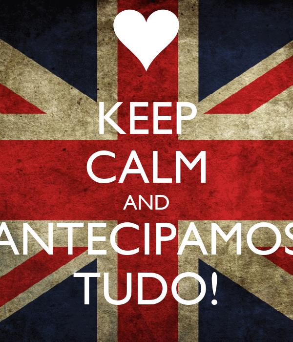 KEEP CALM AND ANTECIPAMOS TUDO!