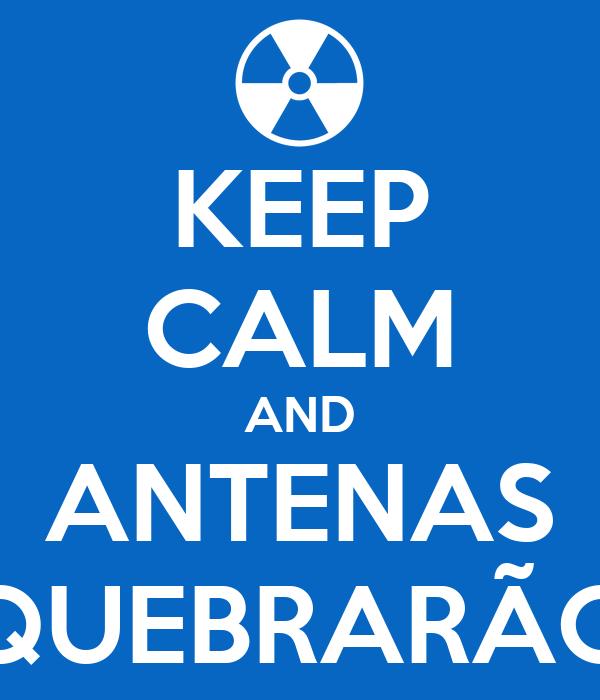KEEP CALM AND ANTENAS QUEBRARÃO