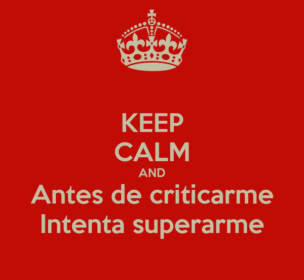KEEP CALM AND Antes de criticarme Intenta superarme