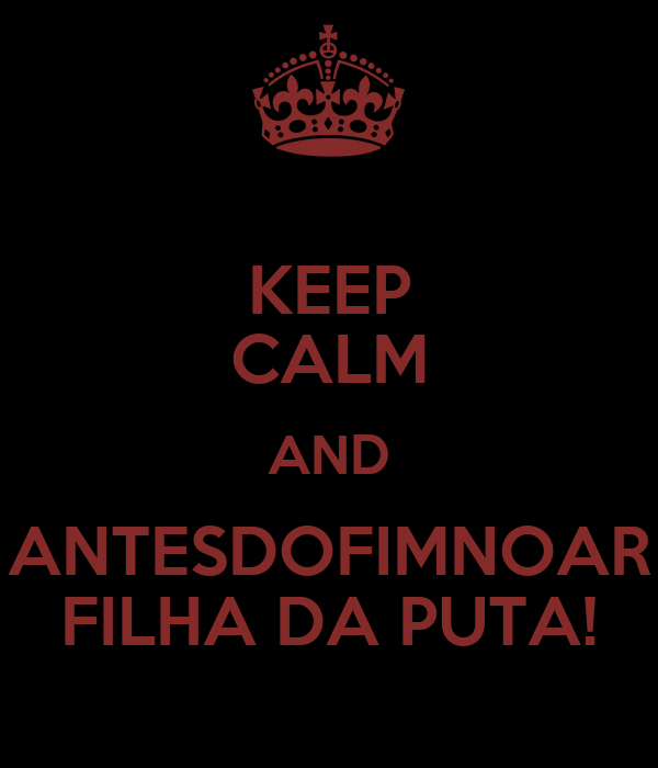 KEEP CALM AND ANTESDOFIMNOAR FILHA DA PUTA!