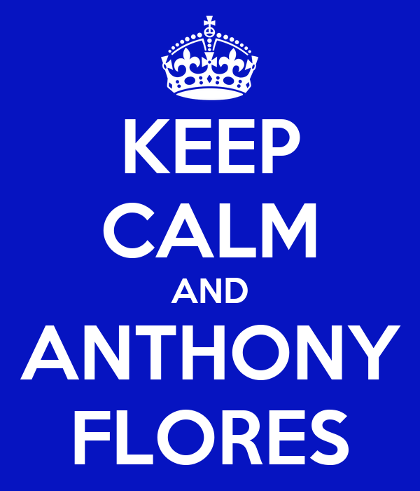 KEEP CALM AND ANTHONY FLORES