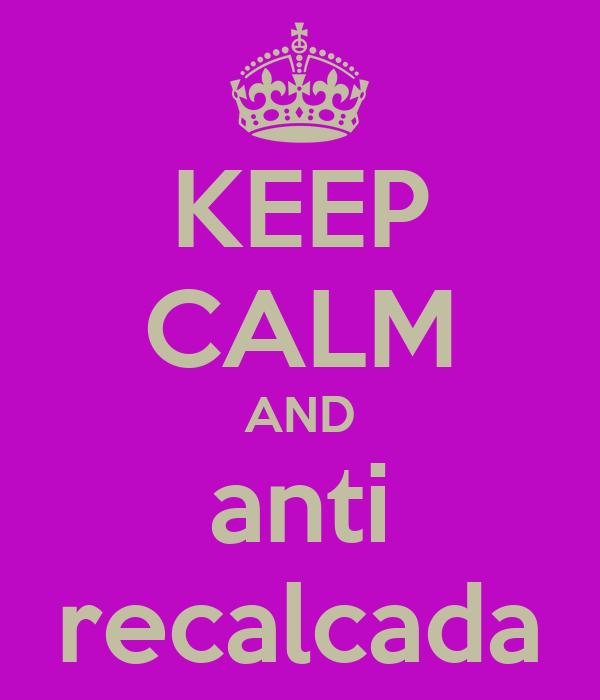 KEEP CALM AND anti recalcada