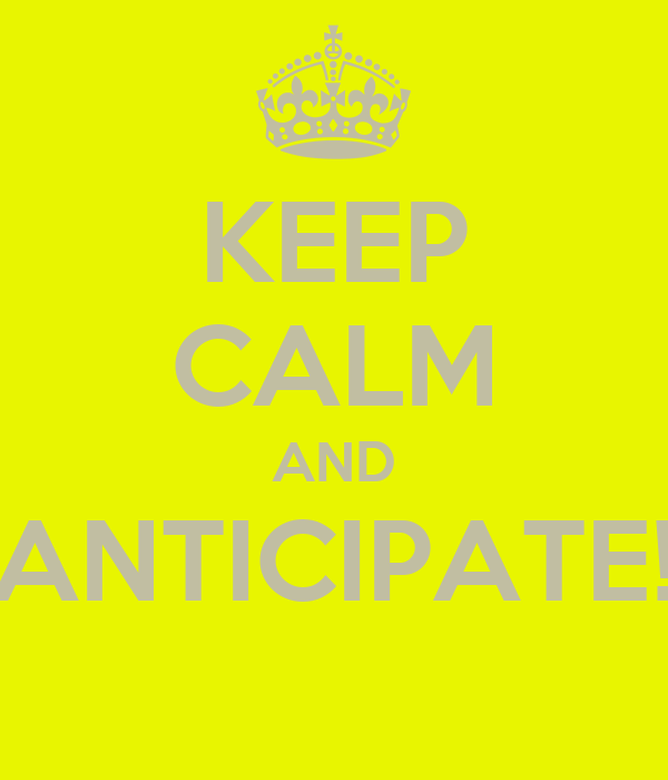 KEEP CALM AND ANTICIPATE!