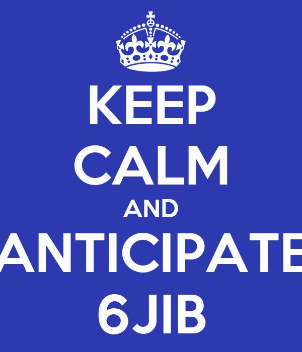 KEEP CALM AND ANTICIPATE 6JIB