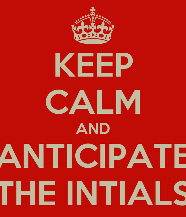 KEEP CALM AND ANTICIPATE THE INTIALS