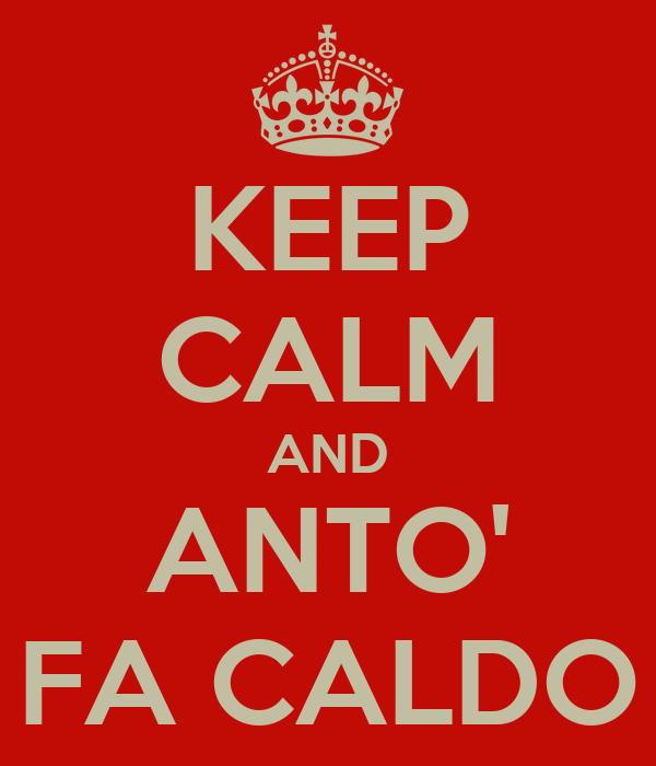 KEEP CALM AND ANTO' FA CALDO