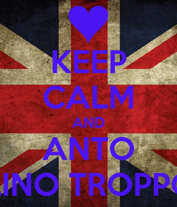 KEEP CALM AND ANTO SEI UN FRATELLINO TROPPO FIGO CAZZ :D