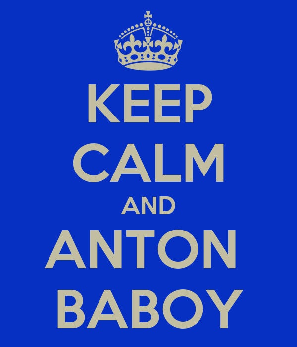 KEEP CALM AND ANTON  BABOY