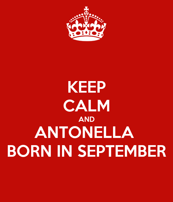 KEEP CALM AND ANTONELLA  BORN IN SEPTEMBER