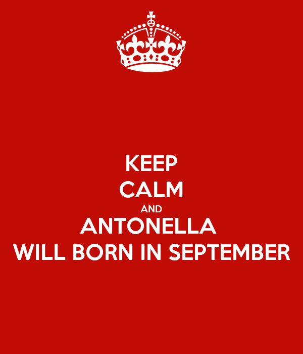 KEEP CALM AND ANTONELLA  WILL BORN IN SEPTEMBER