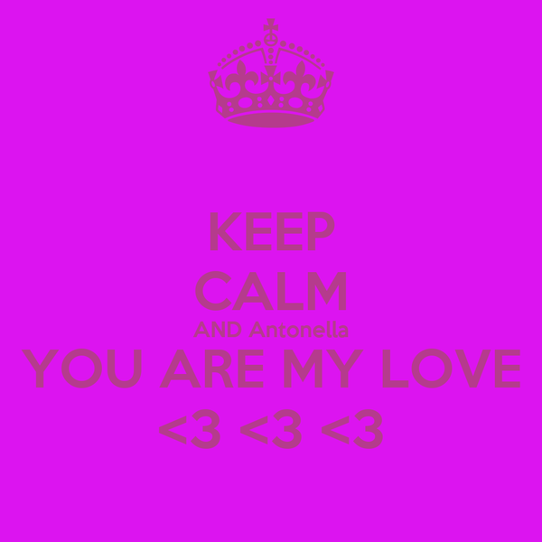KEEP CALM AND Antonella YOU ARE MY LOVE <3 <3 <3