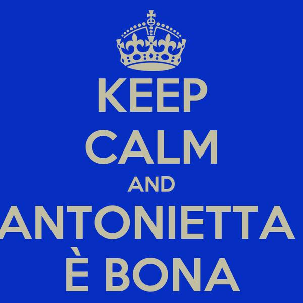 KEEP CALM AND ANTONIETTA  È BONA