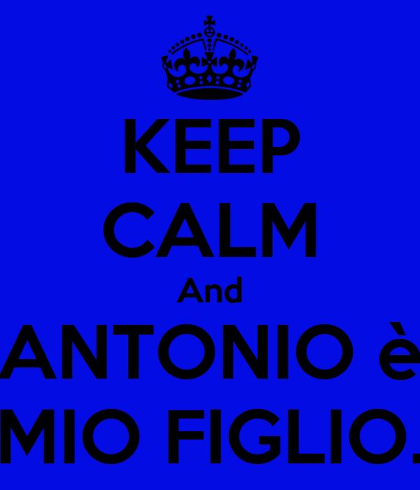 KEEP CALM And ANTONIO è MIO FIGLIO.