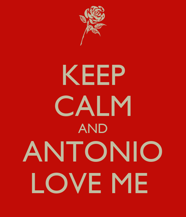 KEEP CALM AND ANTONIO LOVE ME