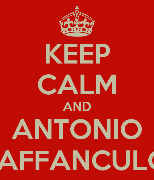 KEEP CALM AND ANTONIO VAFFANCULO!