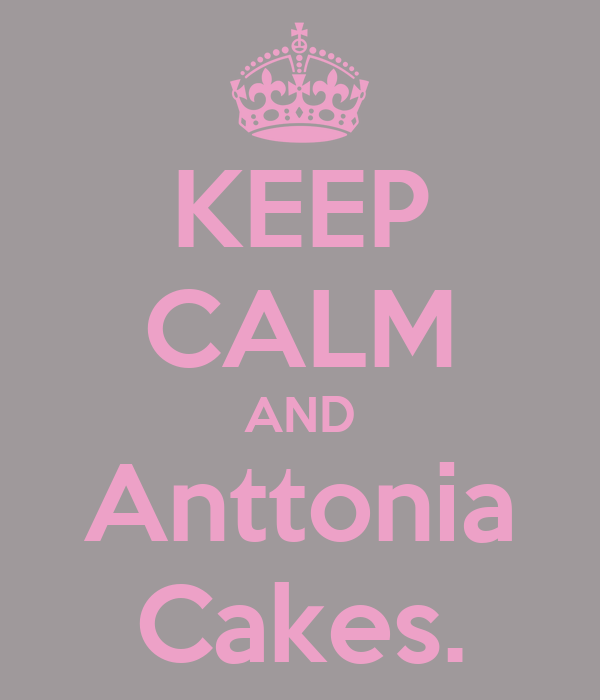 KEEP CALM AND Anttonia Cakes.