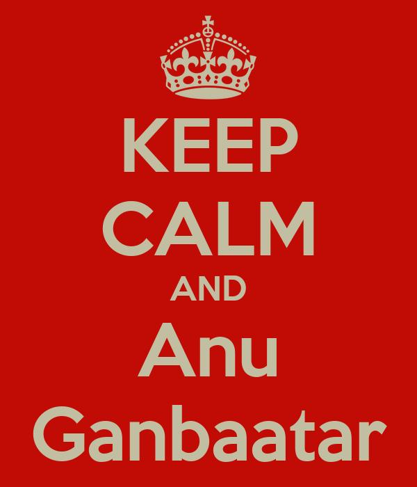 KEEP CALM AND Anu Ganbaatar