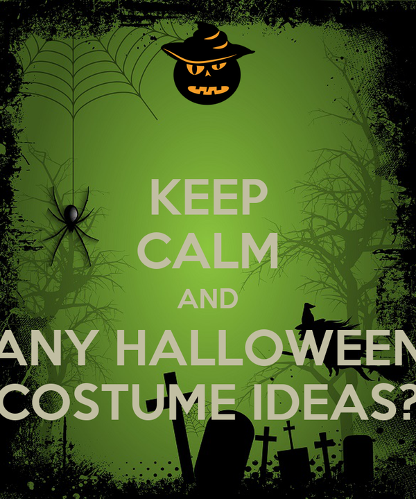 KEEP CALM AND ANY HALLOWEEN COSTUME IDEAS?