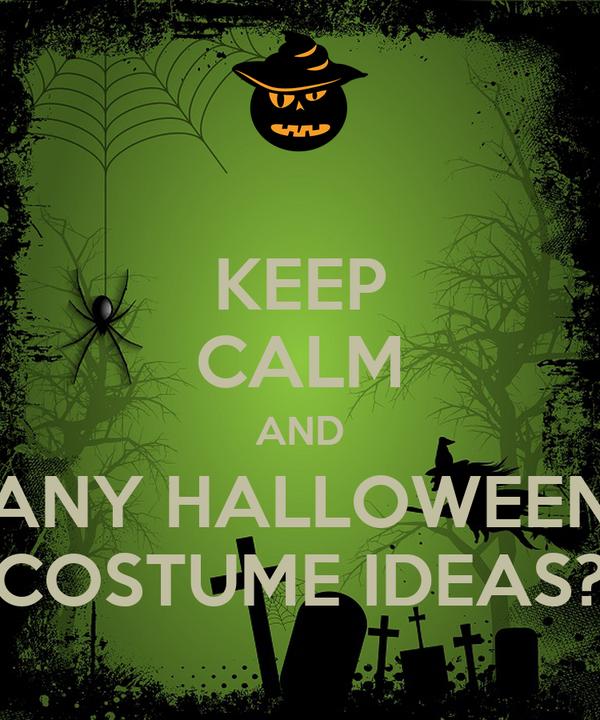 KEEP CALM AND ANY HALLOWEEN COSTUME IDEAS?