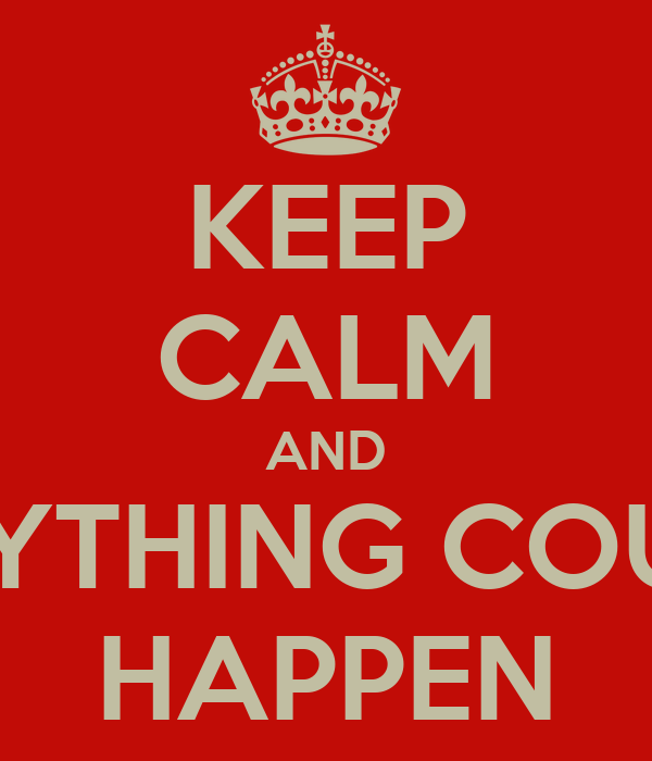 KEEP CALM AND ANYTHING COULD HAPPEN