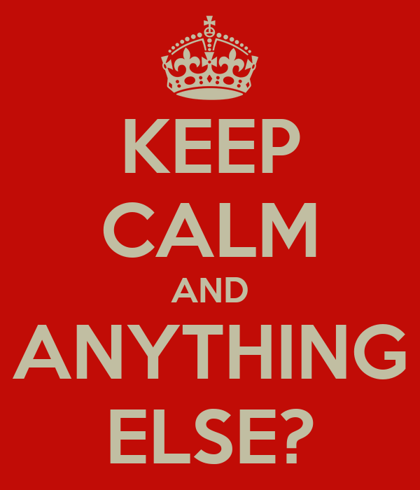 KEEP CALM AND ANYTHING ELSE?