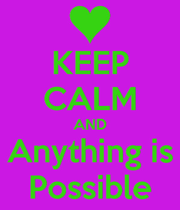 KEEP CALM AND Anything is Possible