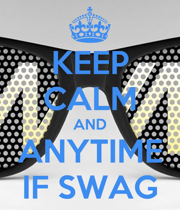 KEEP CALM AND ANYTIME IF SWAG