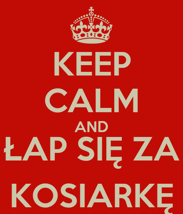 KEEP CALM AND ŁAP SIĘ ZA KOSIARKĘ