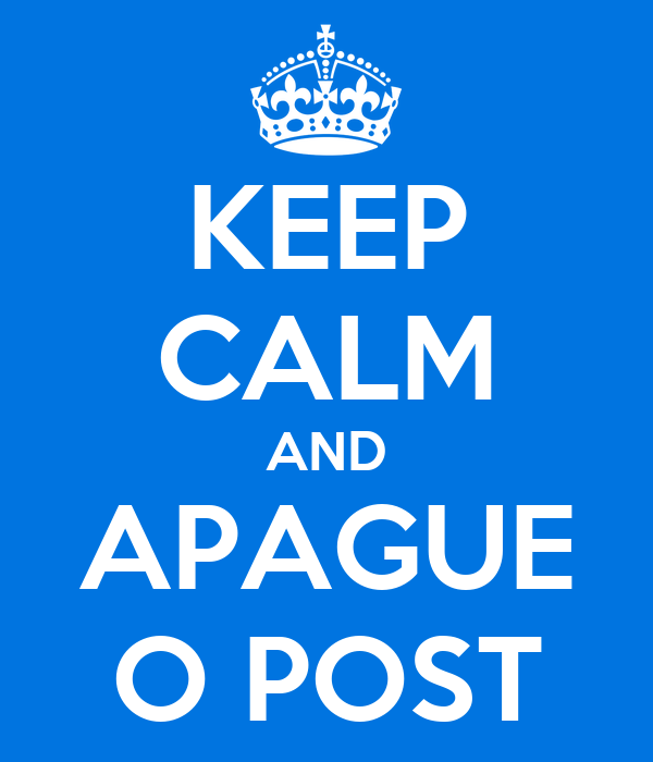 KEEP CALM AND APAGUE O POST