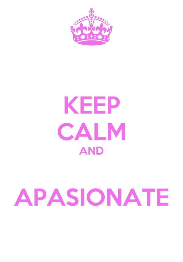 KEEP CALM AND  APASIONATE