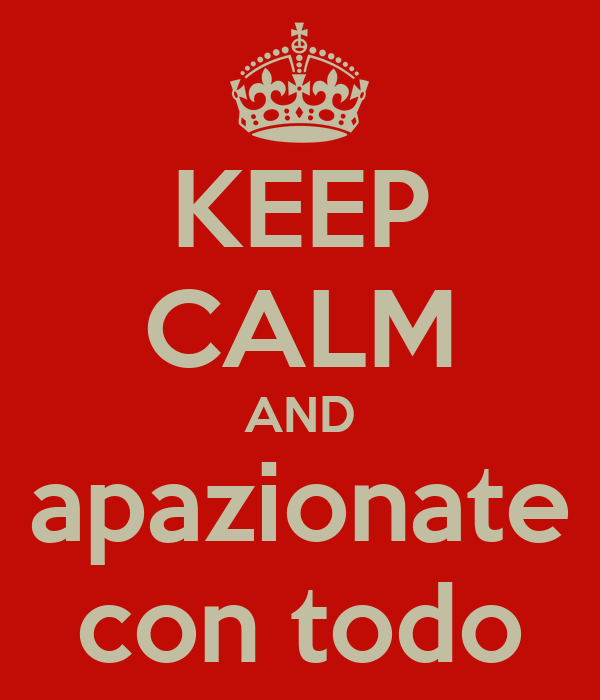 KEEP CALM AND apazionate con todo