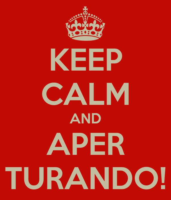 KEEP CALM AND APER TURANDO!