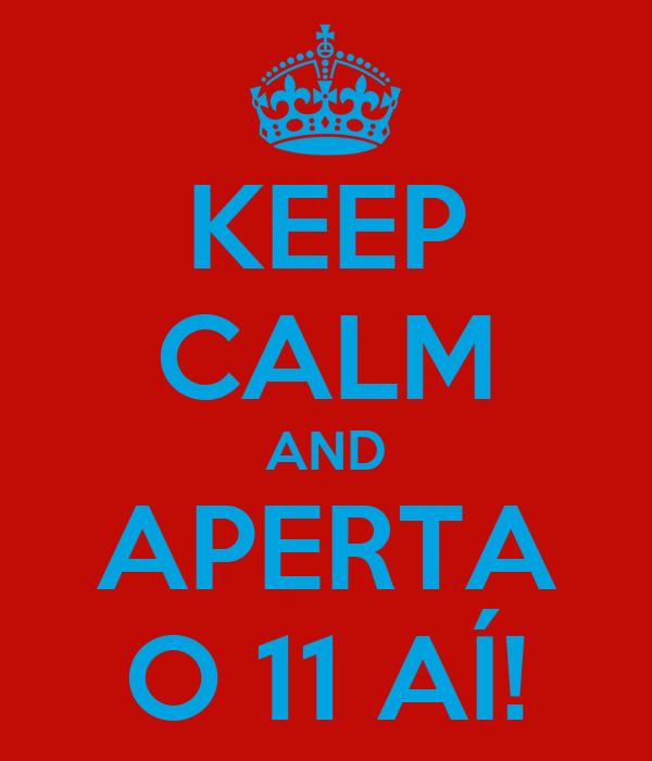 KEEP CALM AND APERTA O 11 AÍ!