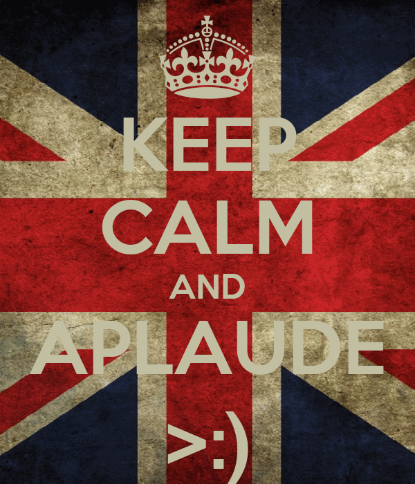 KEEP CALM AND APLAUDE >:)