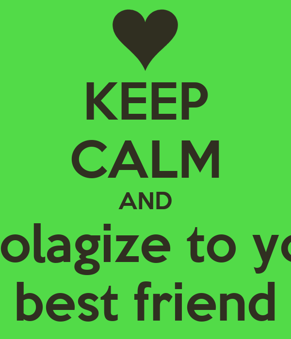 KEEP CALM AND Apolagize to your best friend