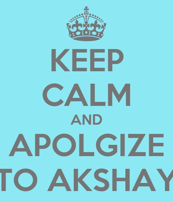 KEEP CALM AND APOLGIZE TO AKSHAY