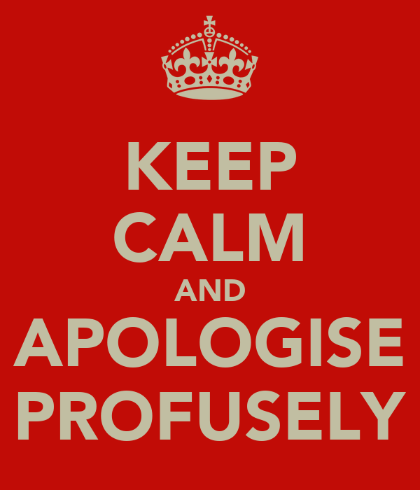 KEEP CALM AND APOLOGISE PROFUSELY