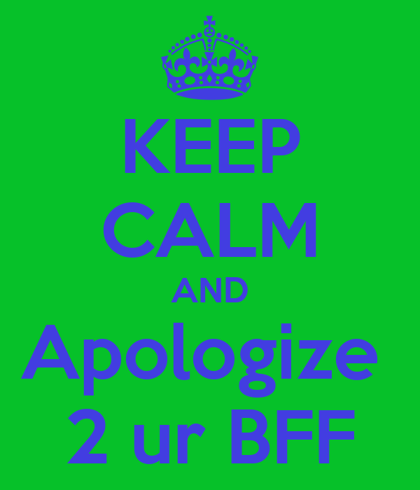 KEEP CALM AND Apologize  2 ur BFF