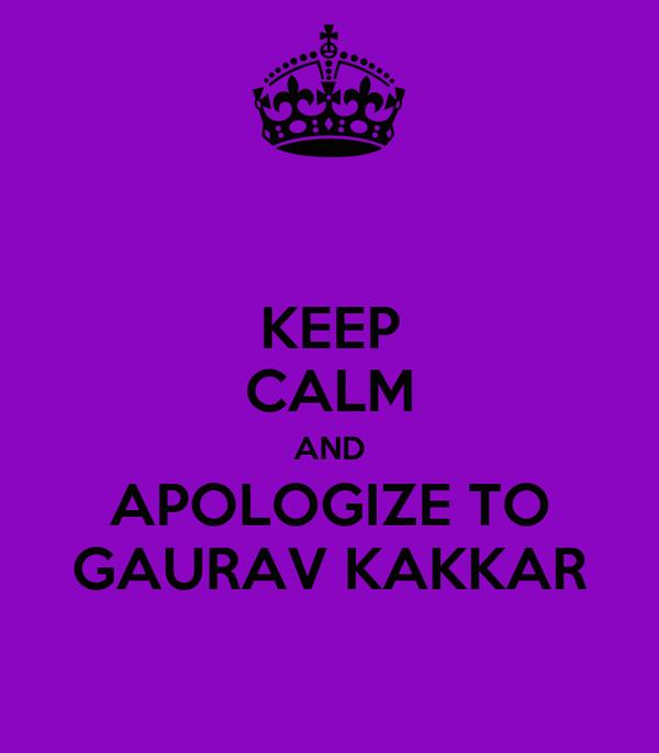KEEP CALM AND APOLOGIZE TO GAURAV KAKKAR