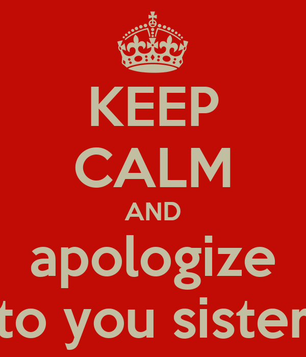 KEEP CALM AND apologize to you sister