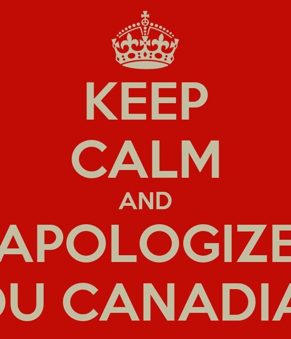 KEEP CALM AND APOLOGIZE YOU CANADIAN