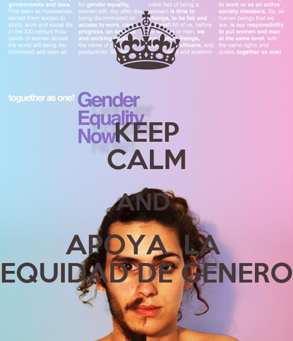KEEP CALM AND  APOYA  LA  EQUIDAD DE GENERO