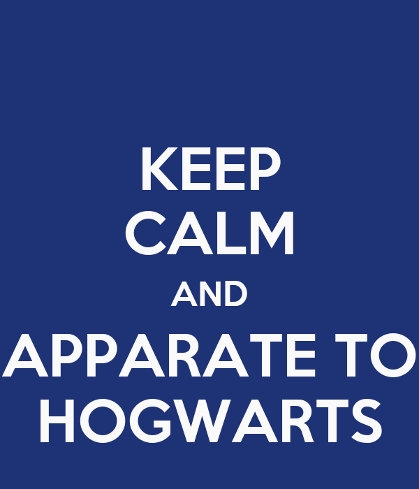 KEEP CALM AND APPARATE TO HOGWARTS