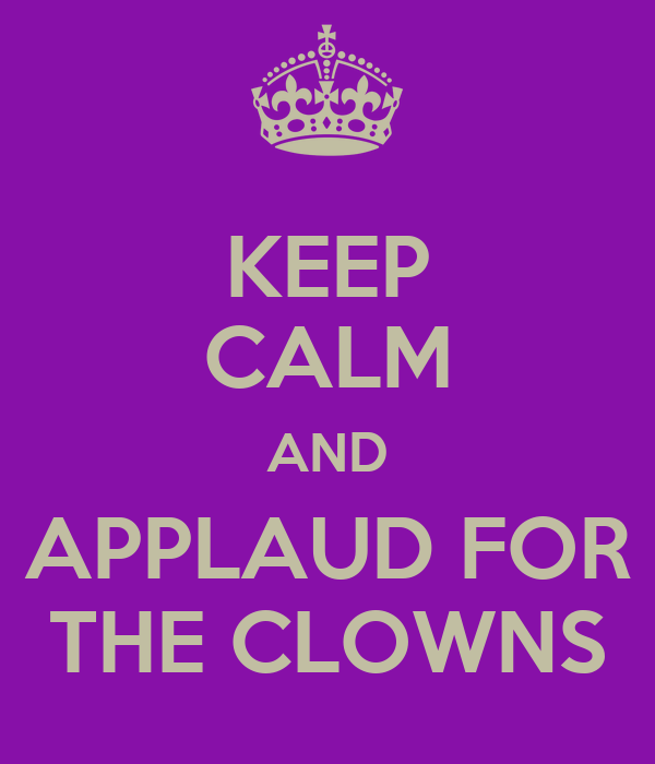 KEEP CALM AND APPLAUD FOR THE CLOWNS