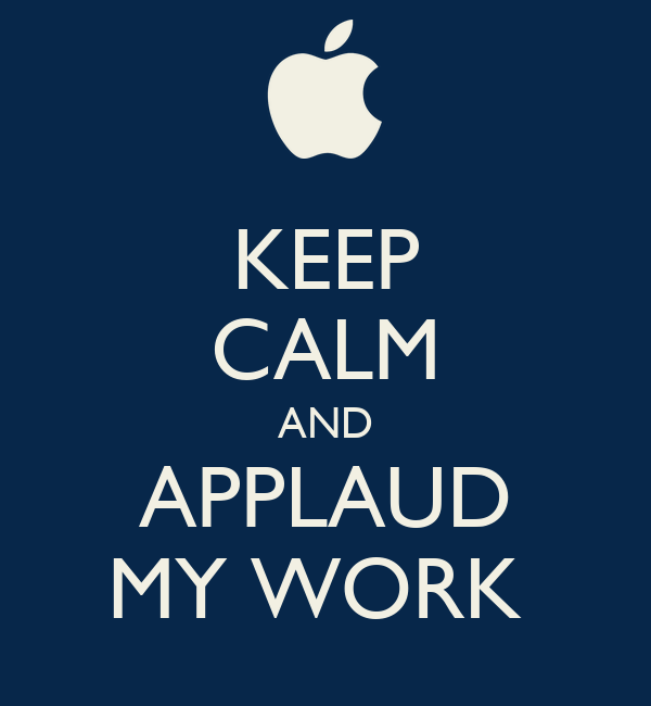 KEEP CALM AND APPLAUD MY WORK