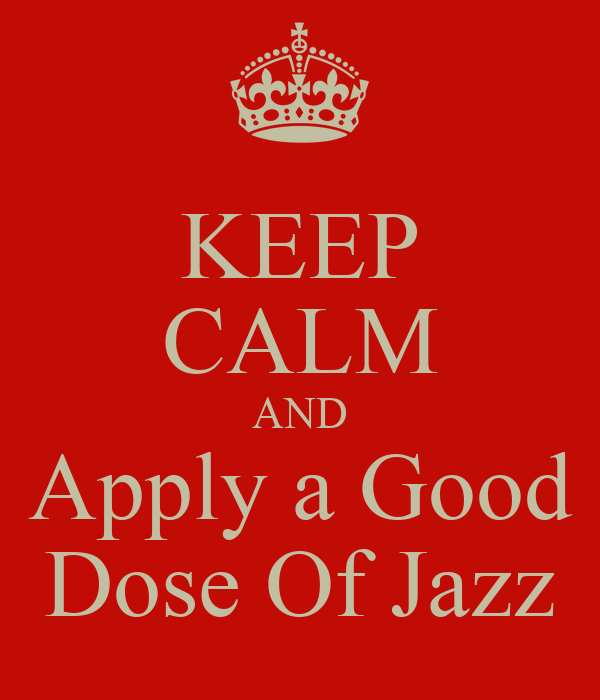 KEEP CALM AND Apply a Good Dose Of Jazz