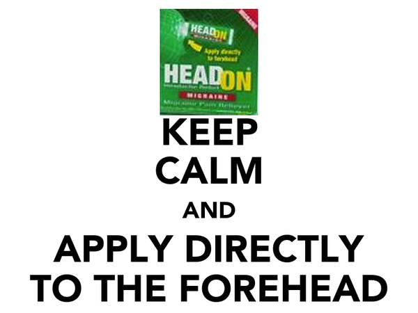 KEEP CALM AND APPLY DIRECTLY TO THE FOREHEAD